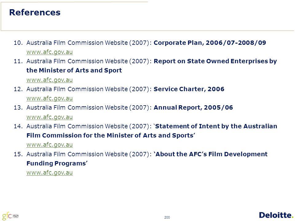 200 References 10.Australia Film Commission Website (2007): Corporate Plan, 2006/07-2008/09 www.afc.gov.au 11.Australia Film Commission Website (2007): Report on State Owned Enterprises by the Minister of Arts and Sport www.afc.gov.au 12.Australia Film Commission Website (2007): Service Charter, 2006 www.afc.gov.au 13.Australia Film Commission Website (2007): Annual Report, 2005/06 www.afc.gov.au 14.Australia Film Commission Website (2007): 'Statement of Intent by the Australian Film Commission for the Minister of Arts and Sports' www.afc.gov.au 15.Australia Film Commission Website (2007): 'About the AFC's Film Development Funding Programs' www.afc.gov.au