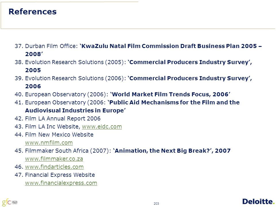 203 37.Durban Film Office: 'KwaZulu Natal Film Commission Draft Business Plan 2005 – 2008' 38.Evolution Research Solutions (2005): 'Commercial Producers Industry Survey', 2005 39.Evolution Research Solutions (2006): 'Commercial Producers Industry Survey', 2006 40.European Observatory (2006): 'World Market Film Trends Focus, 2006' 41.European Observatory (2006: 'Public Aid Mechanisms for the Film and the Audiovisual Industries in Europe' 42.Film LA Annual Report 2006 43.Film LA Inc Website, www.eidc.comwww.eidc.com 44.Film New Mexico Website www.nmfilm.com 45.Filmmaker South Africa (2007): 'Animation, the Next Big Break ', 2007 www.filmmaker.co.za 46.www.findarticles.comwww.findarticles.com 47.Financial Express Website www.financialexpress.com References