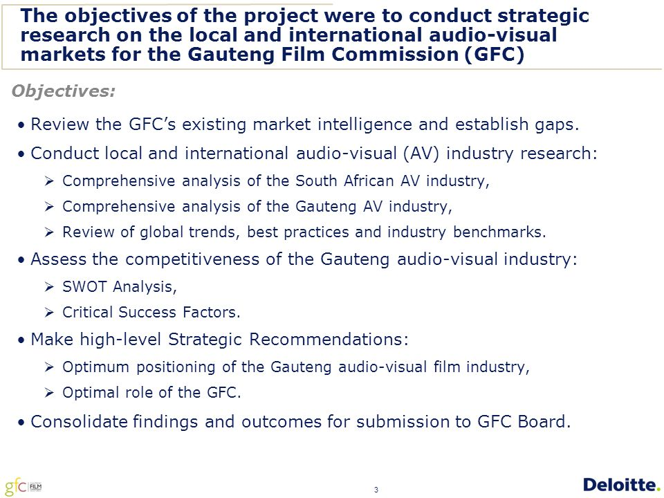 3 The objectives of the project were to conduct strategic research on the local and international audio-visual markets for the Gauteng Film Commission (GFC) Review the GFC's existing market intelligence and establish gaps.