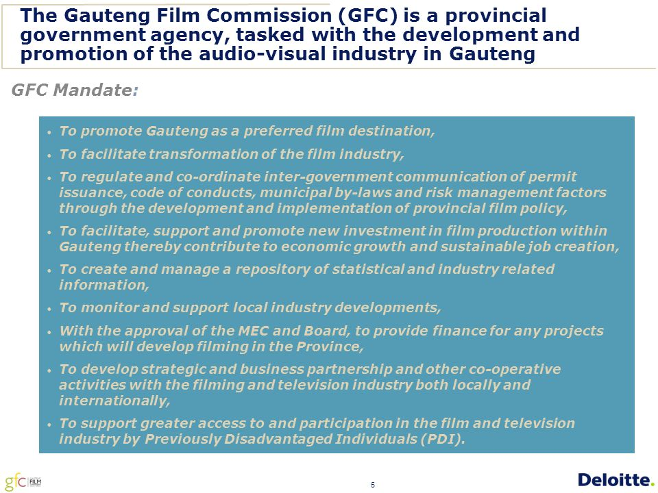 5 The Gauteng Film Commission (GFC) is a provincial government agency, tasked with the development and promotion of the audio-visual industry in Gauteng GFC Mandate: To promote Gauteng as a preferred film destination, To facilitate transformation of the film industry, To regulate and co-ordinate inter-government communication of permit issuance, code of conducts, municipal by-laws and risk management factors through the development and implementation of provincial film policy, To facilitate, support and promote new investment in film production within Gauteng thereby contribute to economic growth and sustainable job creation, To create and manage a repository of statistical and industry related information, To monitor and support local industry developments, With the approval of the MEC and Board, to provide finance for any projects which will develop filming in the Province, To develop strategic and business partnership and other co-operative activities with the filming and television industry both locally and internationally, To support greater access to and participation in the film and television industry by Previously Disadvantaged Individuals (PDI).