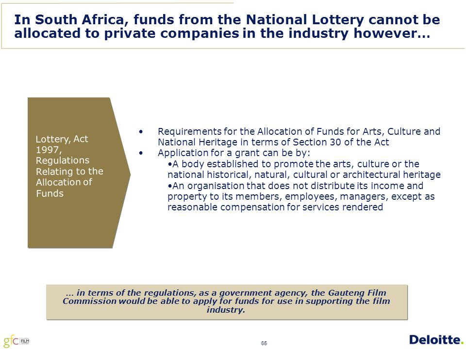 65 In South Africa, funds from the National Lottery cannot be allocated to private companies in the industry however… Requirements for the Allocation of Funds for Arts, Culture and National Heritage in terms of Section 30 of the Act Application for a grant can be by: A body established to promote the arts, culture or the national historical, natural, cultural or architectural heritage An organisation that does not distribute its income and property to its members, employees, managers, except as reasonable compensation for services rendered Lottery, Act 1997, Regulations Relating to the Allocation of Funds … in terms of the regulations, as a government agency, the Gauteng Film Commission would be able to apply for funds for use in supporting the film industry.