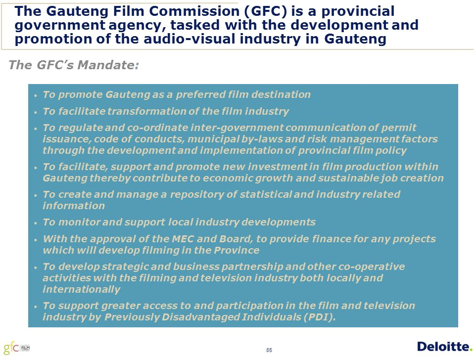85 The Gauteng Film Commission (GFC) is a provincial government agency, tasked with the development and promotion of the audio-visual industry in Gauteng The GFC's Mandate: To promote Gauteng as a preferred film destination To facilitate transformation of the film industry To regulate and co-ordinate inter-government communication of permit issuance, code of conducts, municipal by-laws and risk management factors through the development and implementation of provincial film policy To facilitate, support and promote new investment in film production within Gauteng thereby contribute to economic growth and sustainable job creation To create and manage a repository of statistical and industry related information To monitor and support local industry developments With the approval of the MEC and Board, to provide finance for any projects which will develop filming in the Province To develop strategic and business partnership and other co-operative activities with the filming and television industry both locally and internationally To support greater access to and participation in the film and television industry by Previously Disadvantaged Individuals (PDI).