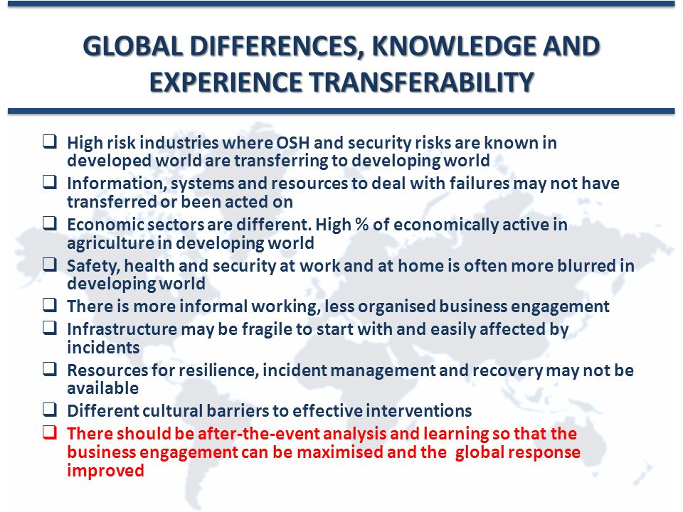 GLOBAL DIFFERENCES, KNOWLEDGE AND EXPERIENCE TRANSFERABILITY  High risk industries where OSH and security risks are known in developed world are transferring to developing world  Information, systems and resources to deal with failures may not have transferred or been acted on  Economic sectors are different.