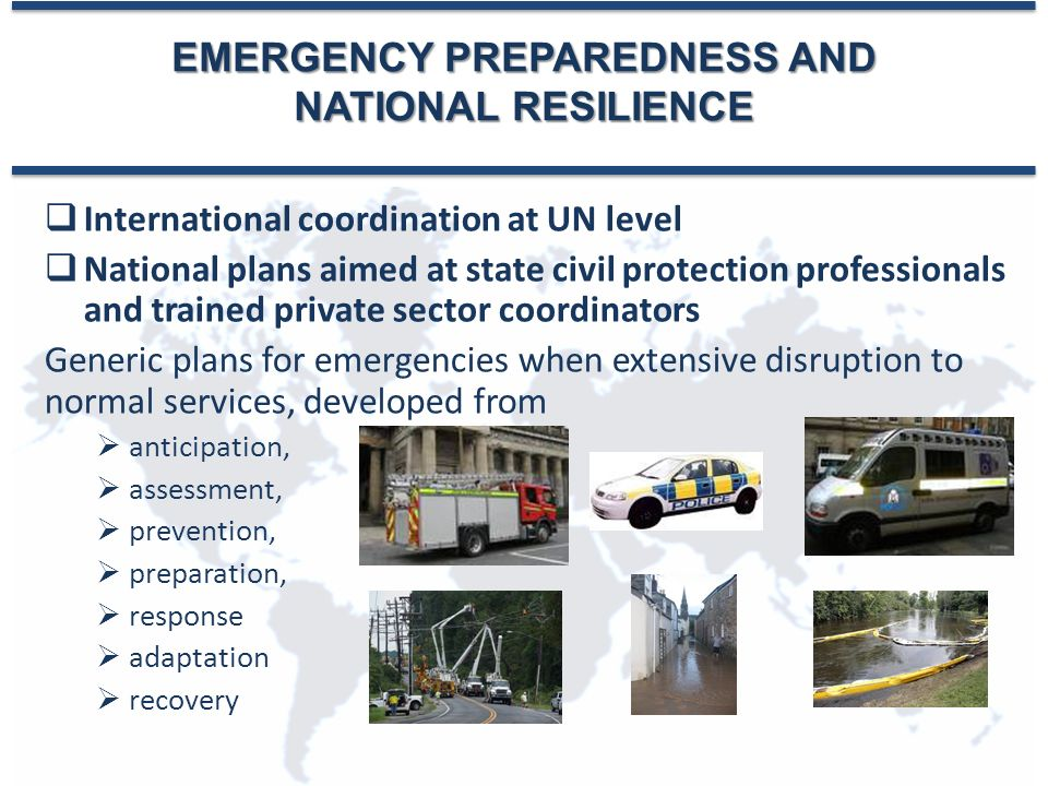 EMERGENCY PREPAREDNESS AND NATIONAL RESILIENCE  International coordination at UN level  National plans aimed at state civil protection professionals and trained private sector coordinators Generic plans for emergencies when extensive disruption to normal services, developed from  anticipation,  assessment,  prevention,  preparation,  response  adaptation  recovery