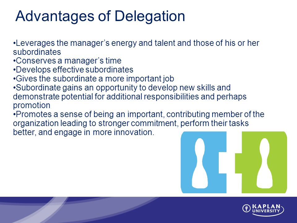 Advantages of Delegation Leverages the manager's energy and talent and those of his or her subordinates Conserves a manager's time Develops effective subordinates Gives the subordinate a more important job Subordinate gains an opportunity to develop new skills and demonstrate potential for additional responsibilities and perhaps promotion Promotes a sense of being an important, contributing member of the organization leading to stronger commitment, perform their tasks better, and engage in more innovation.