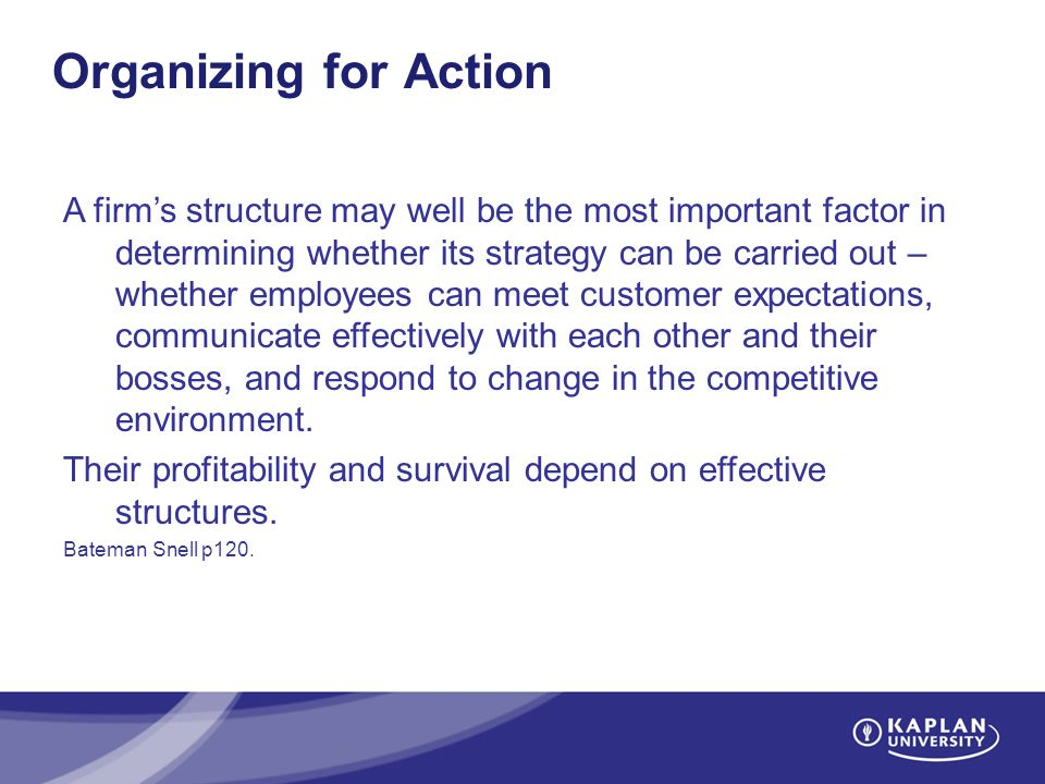 Organizing for Action A firm's structure may well be the most important factor in determining whether its strategy can be carried out – whether employees can meet customer expectations, communicate effectively with each other and their bosses, and respond to change in the competitive environment.