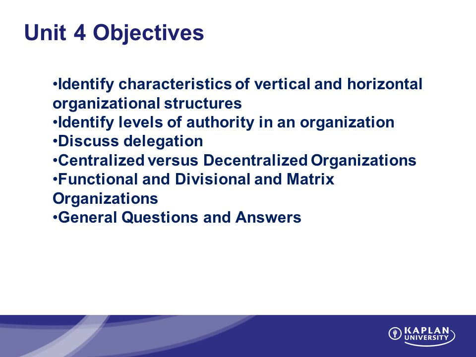 Unit 4 Objectives Identify characteristics of vertical and horizontal organizational structures Identify levels of authority in an organization Discuss delegation Centralized versus Decentralized Organizations Functional and Divisional and Matrix Organizations General Questions and Answers