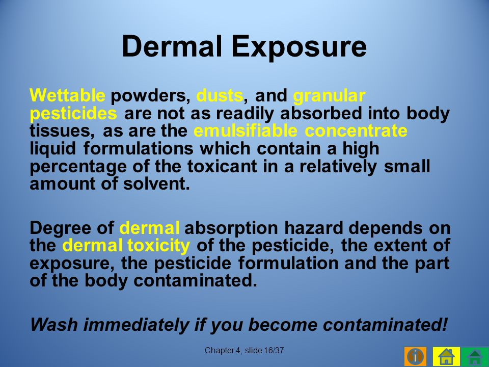 Wettable powders, dusts, and granular pesticides are not as readily absorbed into body tissues, as are the emulsifiable concentrate liquid formulations which contain a high percentage of the toxicant in a relatively small amount of solvent.