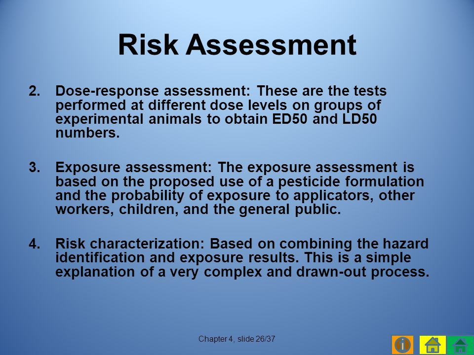 2.Dose-response assessment: These are the tests performed at different dose levels on groups of experimental animals to obtain ED50 and LD50 numbers.