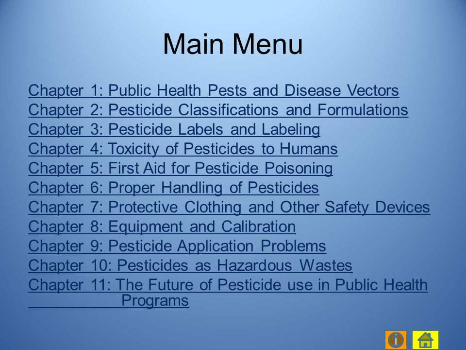 Chapter 1: Public Health Pests and Disease Vectors Chapter 2: Pesticide Classifications and Formulations Chapter 3: Pesticide Labels and Labeling Chapter 4: Toxicity of Pesticides to Humans Chapter 5: First Aid for Pesticide Poisoning Chapter 6: Proper Handling of Pesticides Chapter 7: Protective Clothing and Other Safety Devices Chapter 8: Equipment and Calibration Chapter 9: Pesticide Application Problems Chapter 10: Pesticides as Hazardous Wastes Chapter 11: The Future of Pesticide use in Public Health Programs Main Menu