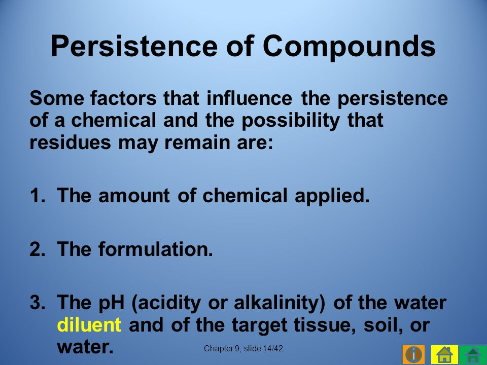 Some factors that influence the persistence of a chemical and the possibility that residues may remain are: 1.The amount of chemical applied.