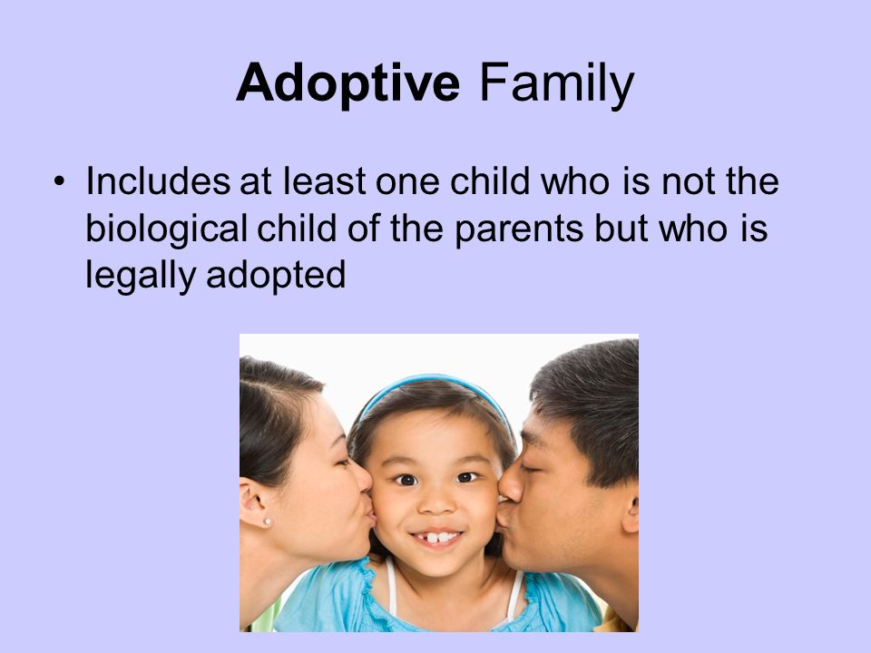 Adoptive Family Includes at least one child who is not the biological child of the parents but who is legally adopted