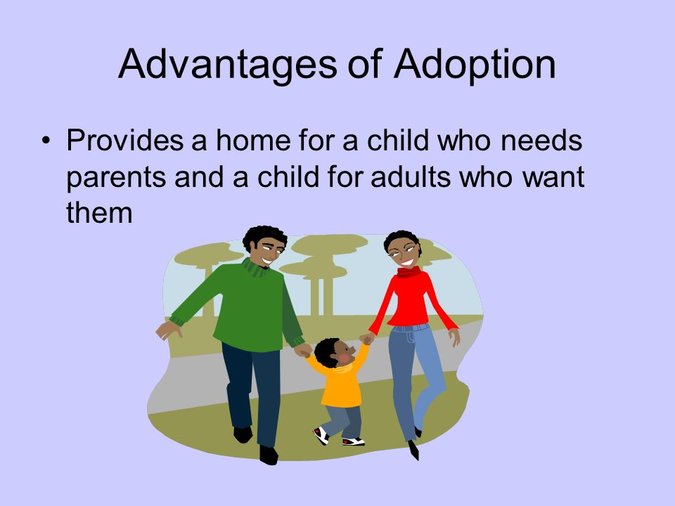 Advantages of Adoption Provides a home for a child who needs parents and a child for adults who want them
