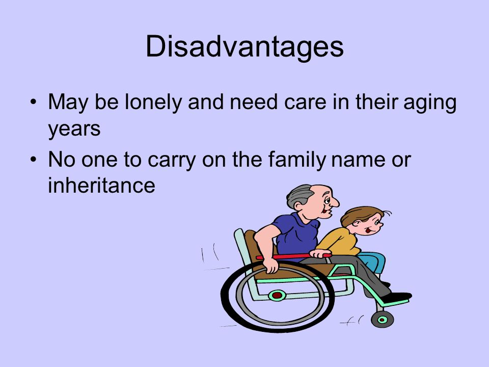 Disadvantages May be lonely and need care in their aging years No one to carry on the family name or inheritance