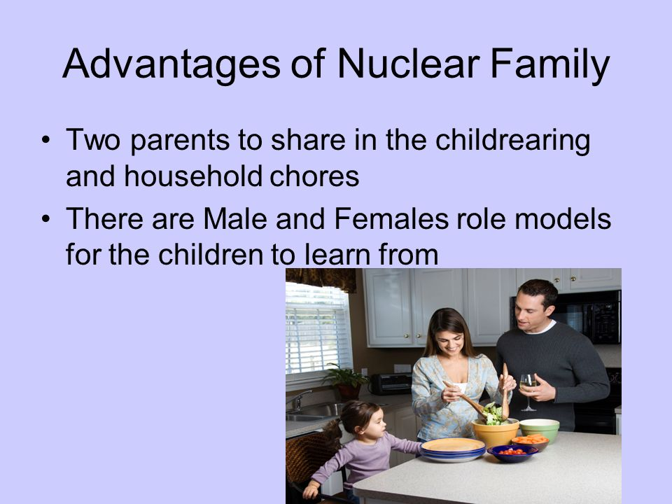 Advantages of Nuclear Family Two parents to share in the childrearing and household chores There are Male and Females role models for the children to