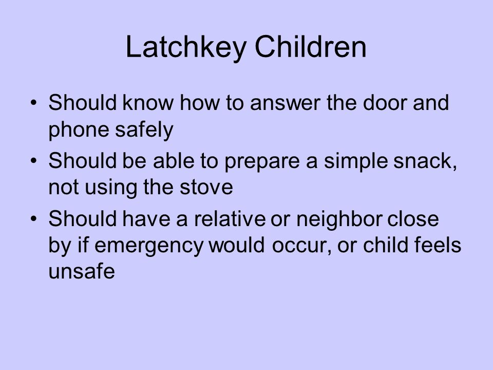 Latchkey Children Should know how to answer the door and phone safely Should be able to prepare a simple snack, not using the stove Should have a rela