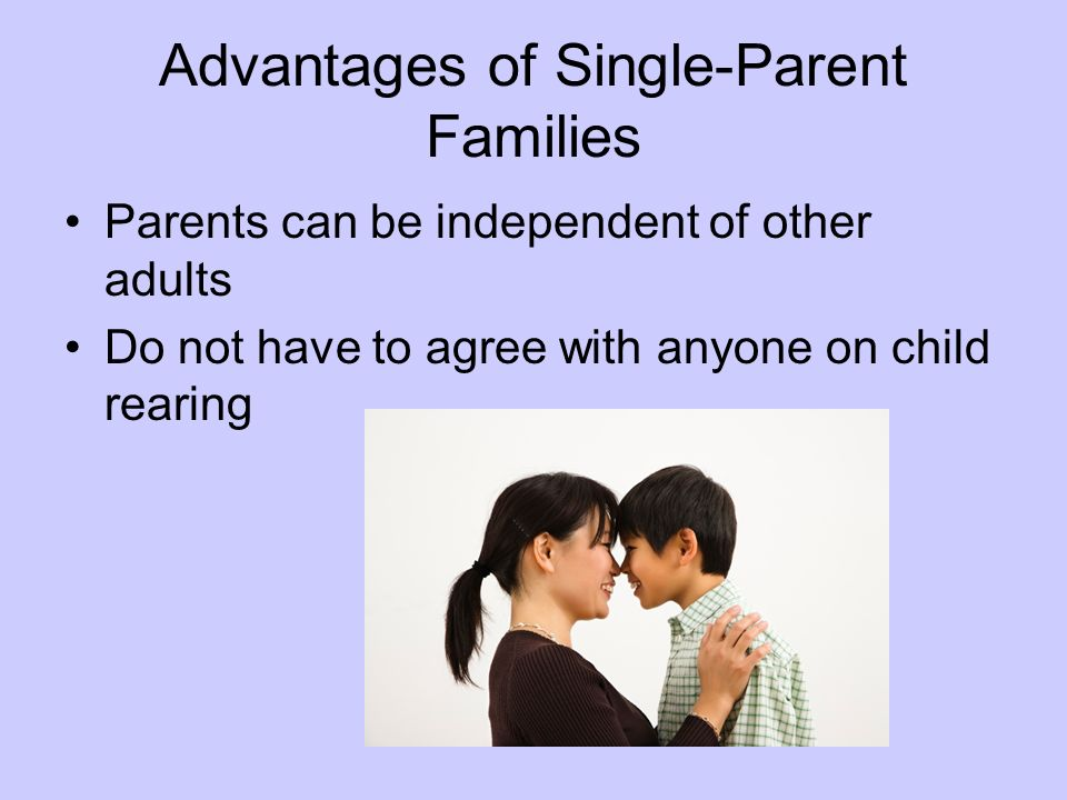 Advantages of Single-Parent Families Parents can be independent of other adults Do not have to agree with anyone on child rearing
