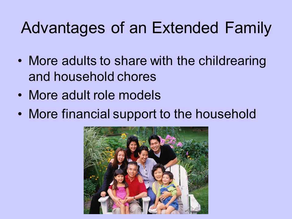 Advantages of an Extended Family More adults to share with the childrearing and household chores More adult role models More financial support to the