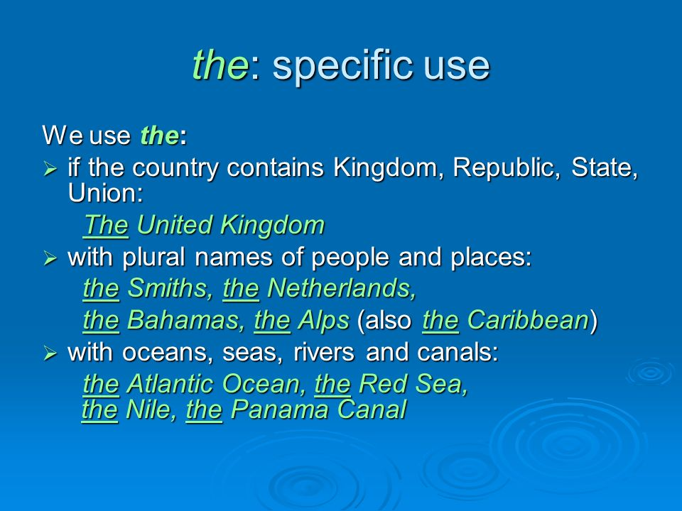 the: specific use We use the:  if the country contains Kingdom, Republic, State, Union: The United Kingdom  with plural names of people and places: the Smiths, the Netherlands, the Smiths, the Netherlands, the Bahamas, the Alps (also the Caribbean)  with oceans, seas, rivers and canals: the Atlantic Ocean, the Red Sea, the Nile, the Panama Canal