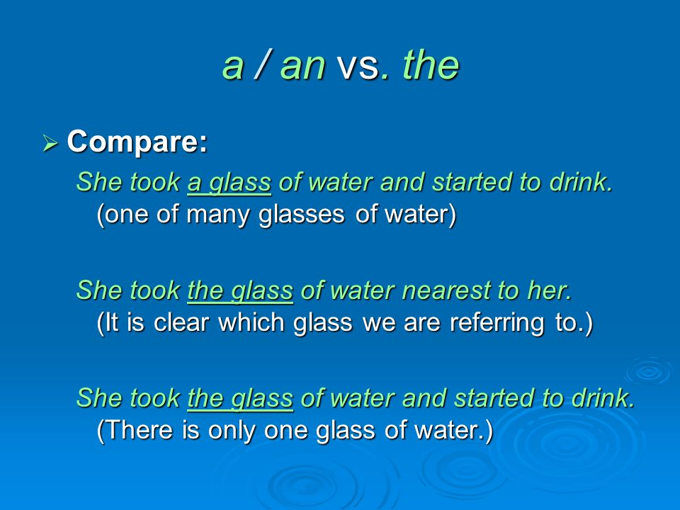 a / an vs. the  Compare: She took a glass of water and started to drink.