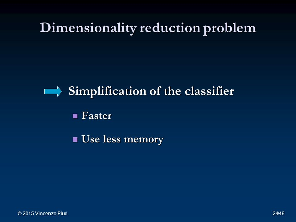 Dimensionality reduction problem Simplification of the classifier Faster Faster Use less memory Use less memory © 2015 Vincenzo Piuri 24/48