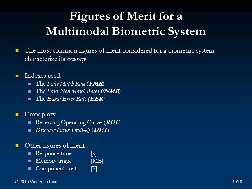 Figures of Merit for a Multimodal Biometric System The most common figures of merit considered for a biometric system The most common figures of merit considered for a biometric system characterize its accuracy Indexes used: Indexes used: The False Match Rate (FMR) The False Match Rate (FMR) The False Non-Match Rate (FNMR) The False Non-Match Rate (FNMR) The Equal Error Rate (EER) The Equal Error Rate (EER) Error plots: Error plots: Receiving Operating Curve (ROC) Receiving Operating Curve (ROC) Detection Error Trade-off (DET) Detection Error Trade-off (DET) Other figures of merit : Other figures of merit : Response time [s] Response time [s] Memory usage [MB] Memory usage [MB] Component costs[$] Component costs[$] © 2015 Vincenzo Piuri 45/48