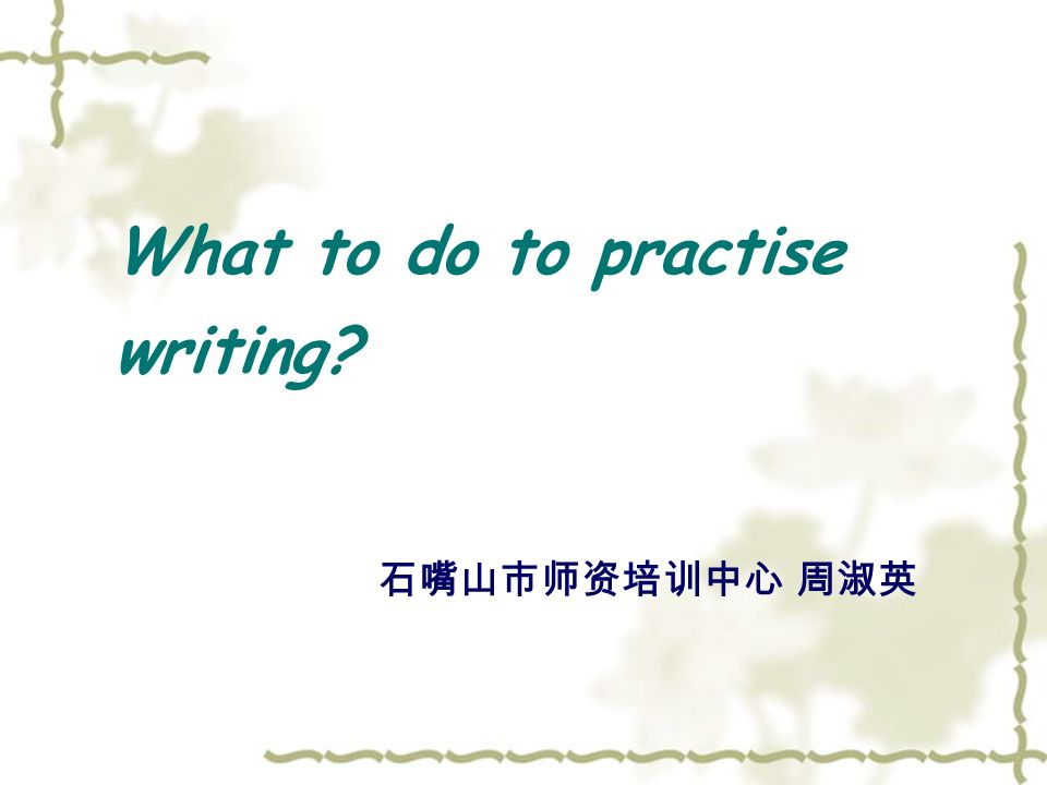 What to do to practise writing 石嘴山市师资培训中心 周淑英