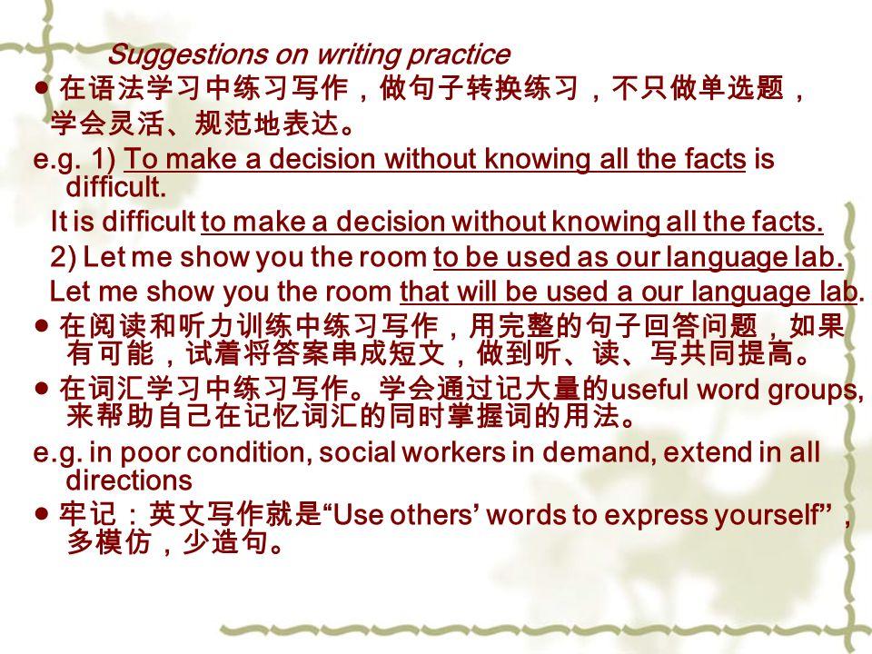 Suggestions on writing practice ● 在语法学习中练习写作,做句子转换练习,不只做单选题, 学会灵活、规范地表达。 e.g.