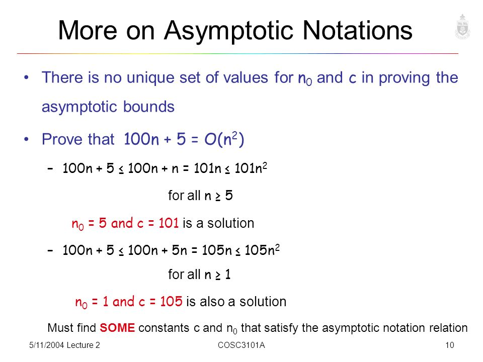 5/11/2004 Lecture 2COSC3101A10 More on Asymptotic Notations There is no unique set of values for n 0 and c in proving the asymptotic bounds Prove that 100n + 5 = O(n 2 ) –100n + 5 ≤ 100n + n = 101n ≤ 101n 2 for all n ≥ 5 n 0 = 5 and c = 101 is a solution –100n + 5 ≤ 100n + 5n = 105n ≤ 105n 2 for all n ≥ 1 n 0 = 1 and c = 105 is also a solution Must find SOME constants c and n 0 that satisfy the asymptotic notation relation