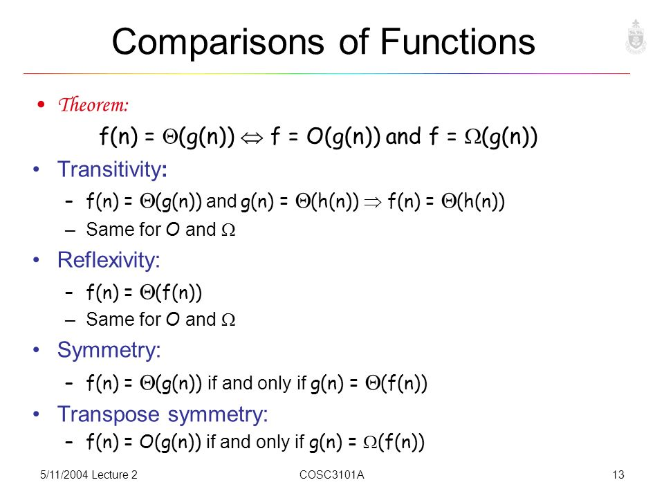 5/11/2004 Lecture 2COSC3101A13 Comparisons of Functions Theorem: f(n) =  (g(n))  f = O(g(n)) and f =  (g(n)) Transitivity: –f(n) =  (g(n)) and g(n) =  (h(n))  f(n) =  (h(n)) –Same for O and  Reflexivity: –f(n) =  (f(n)) –Same for O and  Symmetry: –f(n) =  (g(n)) if and only if g(n) =  (f(n)) Transpose symmetry: –f(n) = O(g(n)) if and only if g(n) =  (f(n))