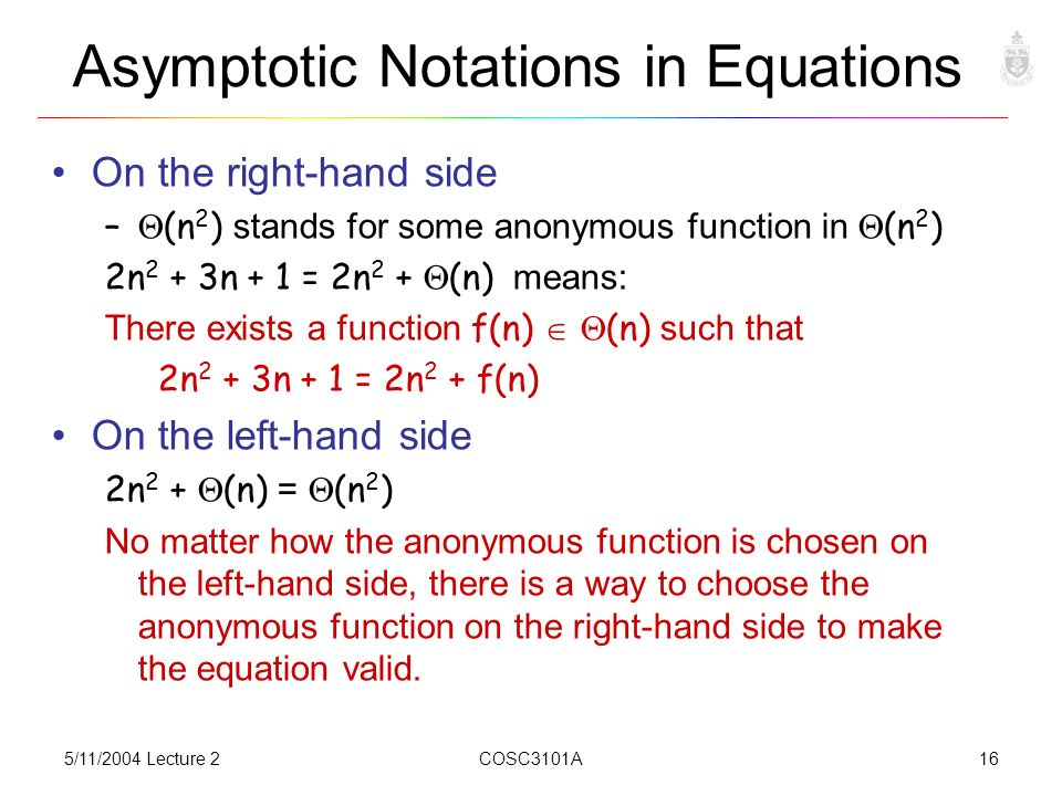 5/11/2004 Lecture 2COSC3101A16 Asymptotic Notations in Equations On the right-hand side –  (n 2 ) stands for some anonymous function in  (n 2 ) 2n 2 + 3n + 1 = 2n 2 +  (n) means: There exists a function f(n)   (n) such that 2n 2 + 3n + 1 = 2n 2 + f(n) On the left-hand side 2n 2 +  (n) =  (n 2 ) No matter how the anonymous function is chosen on the left-hand side, there is a way to choose the anonymous function on the right-hand side to make the equation valid.