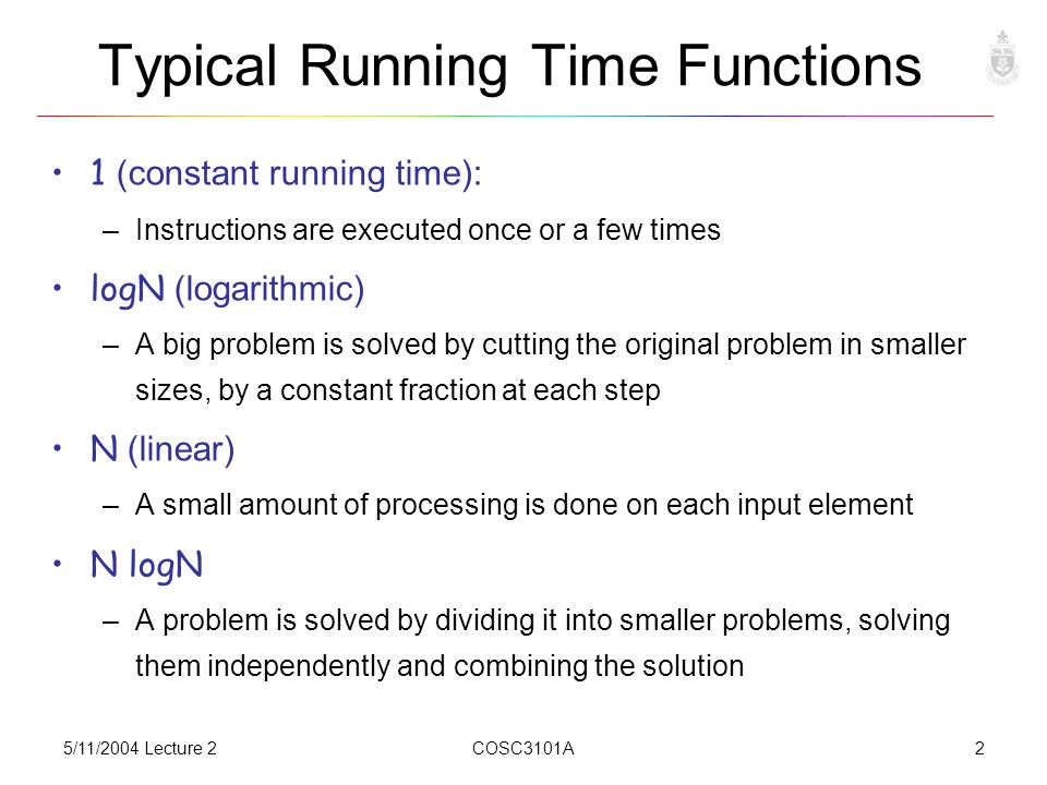 5/11/2004 Lecture 2COSC3101A2 Typical Running Time Functions 1 (constant running time): –Instructions are executed once or a few times logN (logarithmic) –A big problem is solved by cutting the original problem in smaller sizes, by a constant fraction at each step N (linear) –A small amount of processing is done on each input element N logN –A problem is solved by dividing it into smaller problems, solving them independently and combining the solution