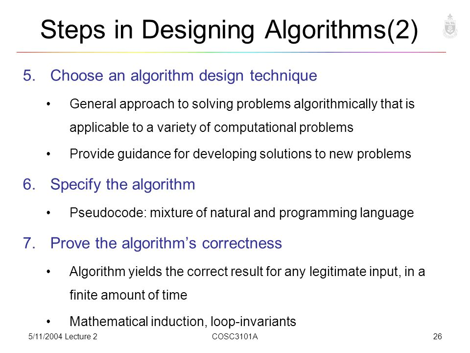 5/11/2004 Lecture 2COSC3101A26 Steps in Designing Algorithms(2) 5.Choose an algorithm design technique General approach to solving problems algorithmically that is applicable to a variety of computational problems Provide guidance for developing solutions to new problems 6.Specify the algorithm Pseudocode: mixture of natural and programming language 7.Prove the algorithm's correctness Algorithm yields the correct result for any legitimate input, in a finite amount of time Mathematical induction, loop-invariants