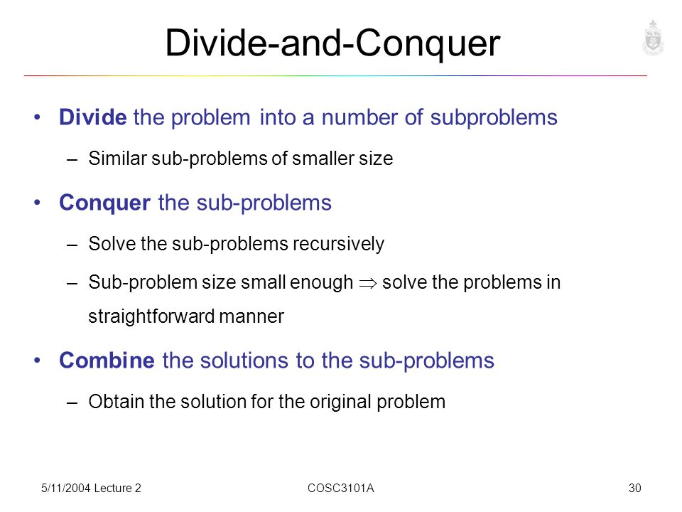 5/11/2004 Lecture 2COSC3101A30 Divide-and-Conquer Divide the problem into a number of subproblems –Similar sub-problems of smaller size Conquer the sub-problems –Solve the sub-problems recursively –Sub-problem size small enough  solve the problems in straightforward manner Combine the solutions to the sub-problems –Obtain the solution for the original problem