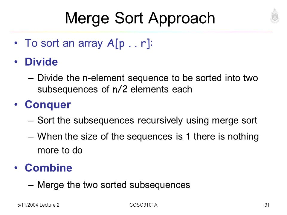 5/11/2004 Lecture 2COSC3101A31 Merge Sort Approach To sort an array A[p..