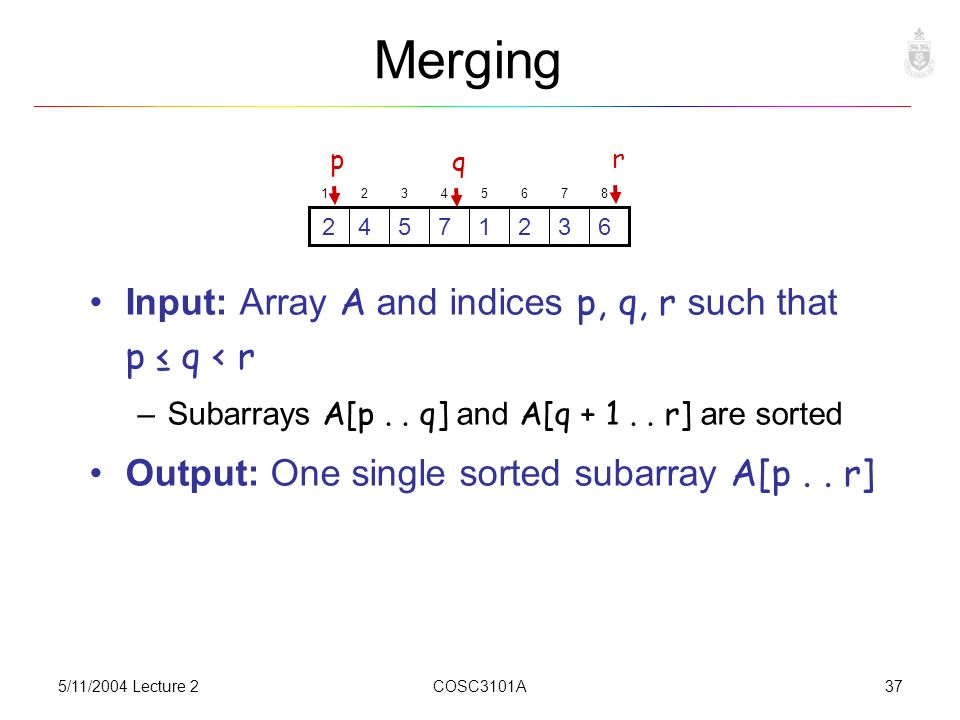 5/11/2004 Lecture 2COSC3101A37 Merging Input: Array A and indices p, q, r such that p ≤ q < r –Subarrays A[p..