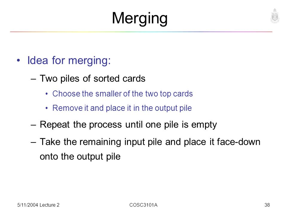 5/11/2004 Lecture 2COSC3101A38 Merging Idea for merging: –Two piles of sorted cards Choose the smaller of the two top cards Remove it and place it in the output pile –Repeat the process until one pile is empty –Take the remaining input pile and place it face-down onto the output pile