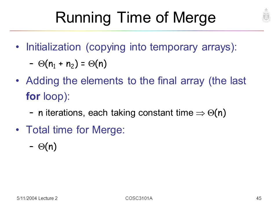 5/11/2004 Lecture 2COSC3101A45 Running Time of Merge Initialization (copying into temporary arrays): –  (n 1 + n 2 ) =  (n) Adding the elements to the final array (the last for loop): –n iterations, each taking constant time   (n) Total time for Merge: –  (n)