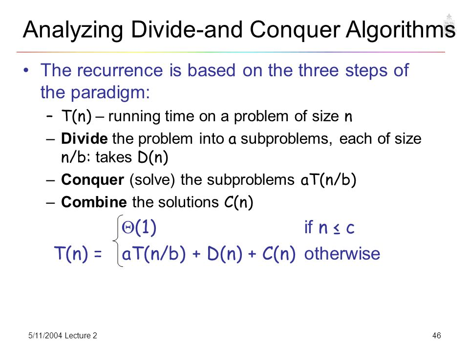 5/11/2004 Lecture 2COSC3101A46 Analyzing Divide-and Conquer Algorithms The recurrence is based on the three steps of the paradigm: –T(n) – running time on a problem of size n –Divide the problem into a subproblems, each of size n/b: takes D(n) –Conquer (solve) the subproblems aT(n/b) –Combine the solutions C(n)  (1) if n ≤ c T(n) = aT(n/b) + D(n) + C(n) otherwise
