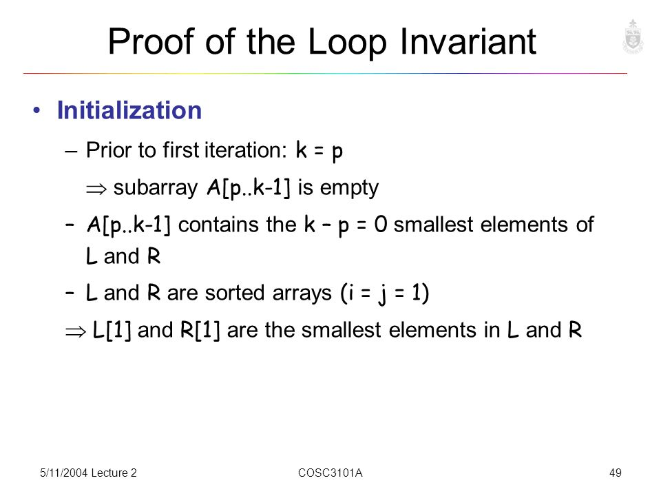 5/11/2004 Lecture 2COSC3101A49 Proof of the Loop Invariant Initialization –Prior to first iteration: k = p  subarray A[p..k-1] is empty –A[p..k-1] contains the k – p = 0 smallest elements of L and R –L and R are sorted arrays (i = j = 1)  L[1] and R[1] are the smallest elements in L and R