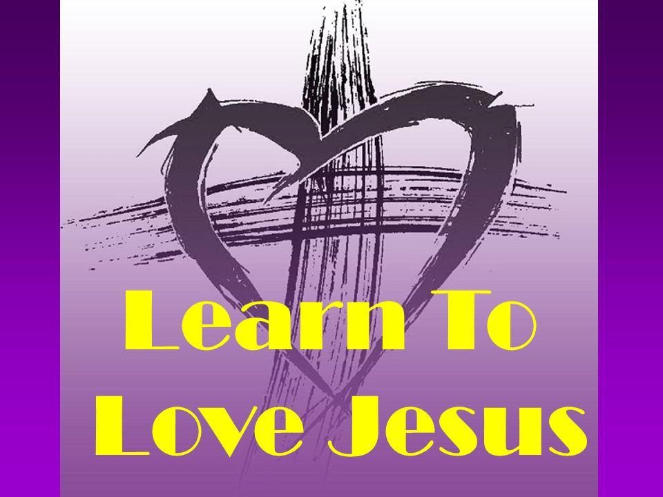 Learn To Love Jesus