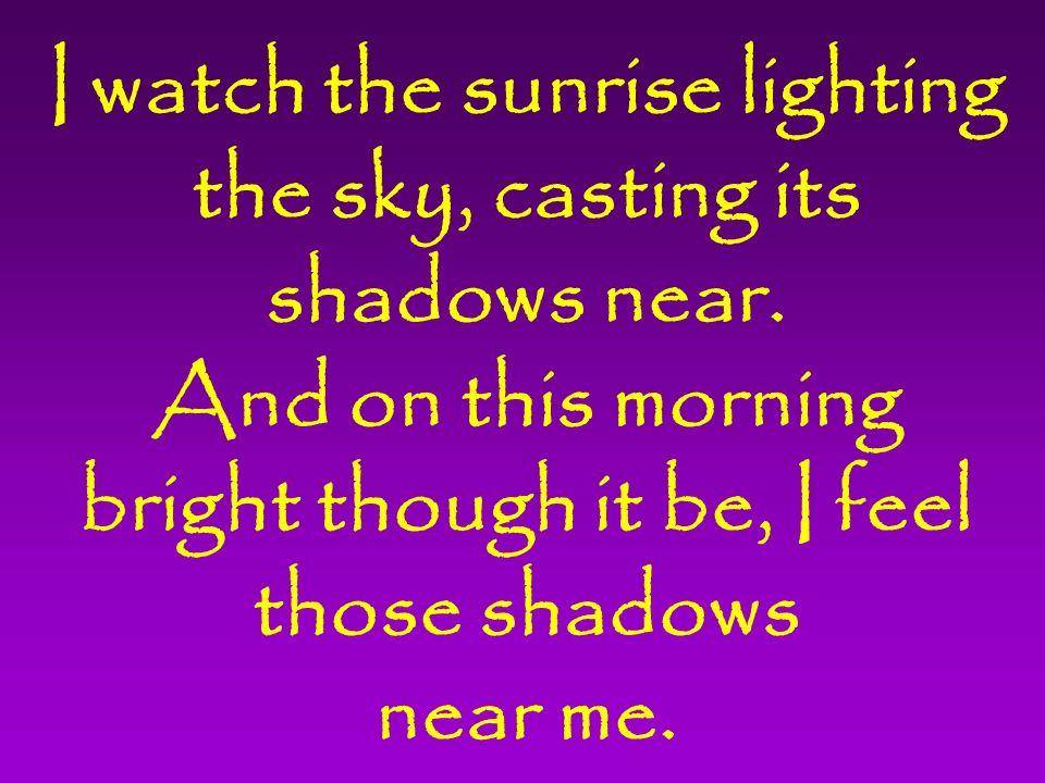I watch the sunrise lighting the sky, casting its shadows near.