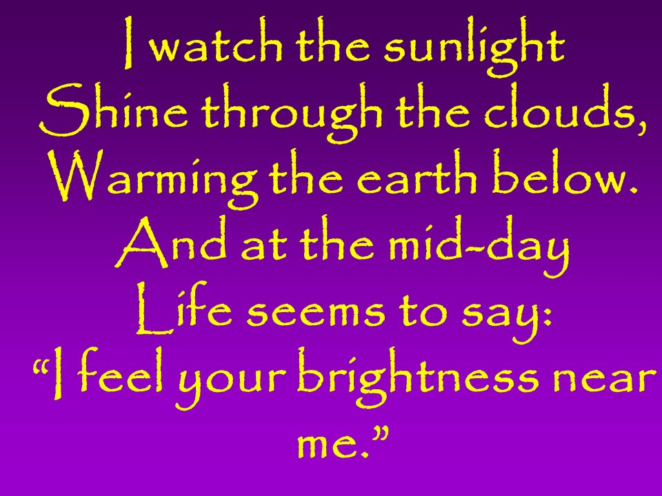 I watch the sunlight Shine through the clouds, Warming the earth below.