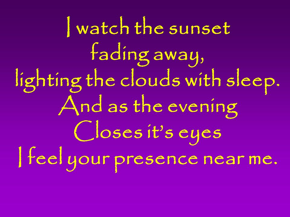 I watch the sunset fading away, lighting the clouds with sleep.