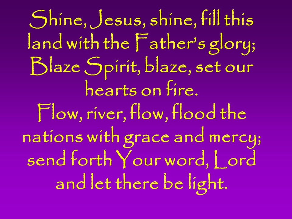 Shine, Jesus, shine, fill this land with the Father's glory; Blaze Spirit, blaze, set our hearts on fire.