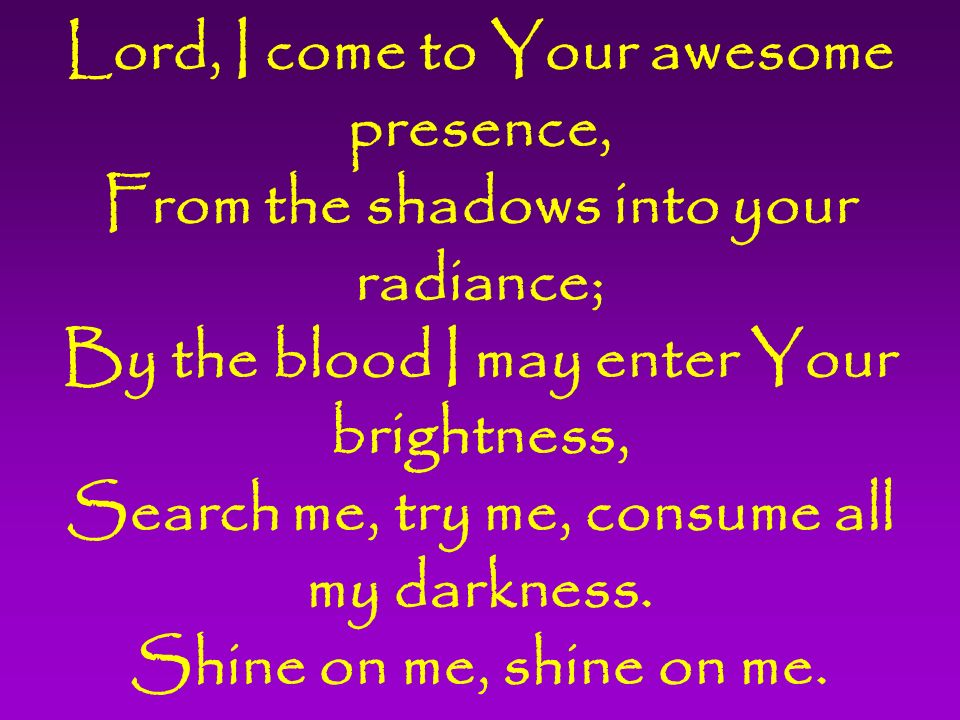 Lord, I come to Your awesome presence, From the shadows into your radiance; By the blood I may enter Your brightness, Search me, try me, consume all my darkness.