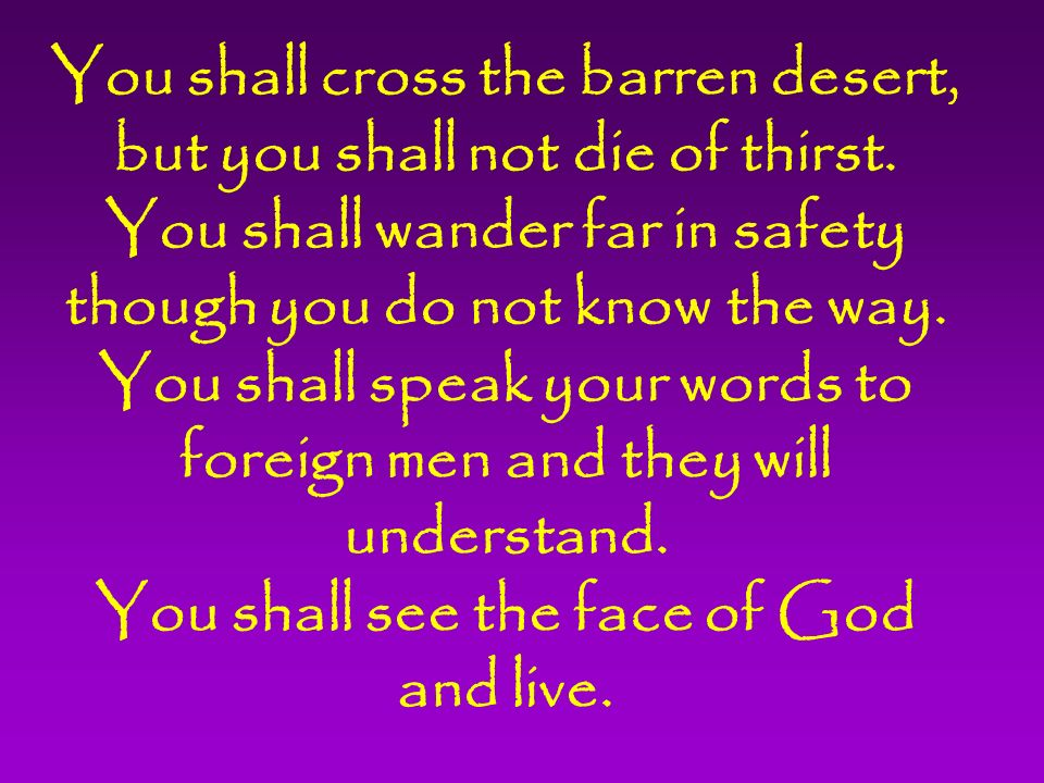 You shall cross the barren desert, but you shall not die of thirst.