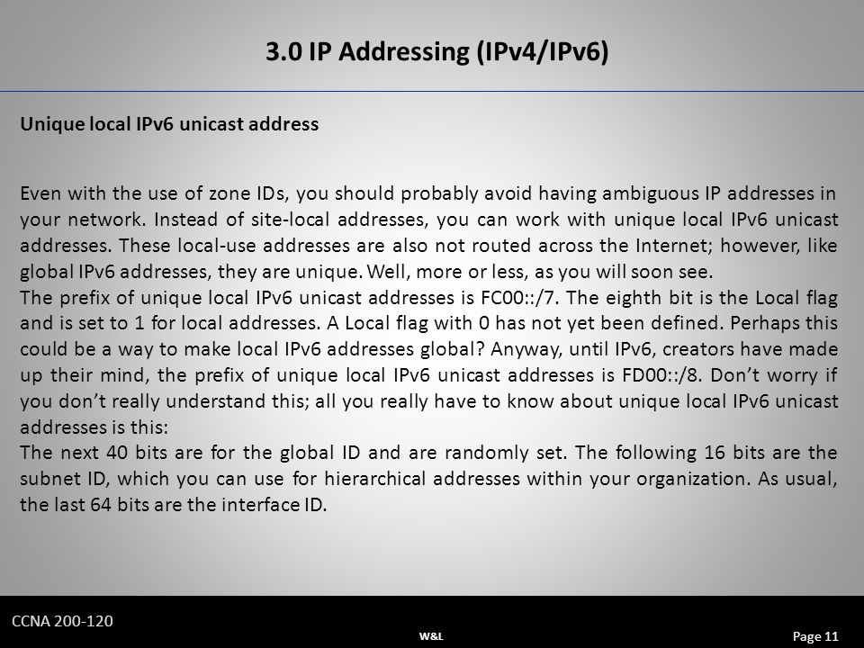 W&L Page 11 CCNA IP Addressing (IPv4/IPv6) Unique local IPv6 unicast address Even with the use of zone IDs, you should probably avoid having ambiguous IP addresses in your network.