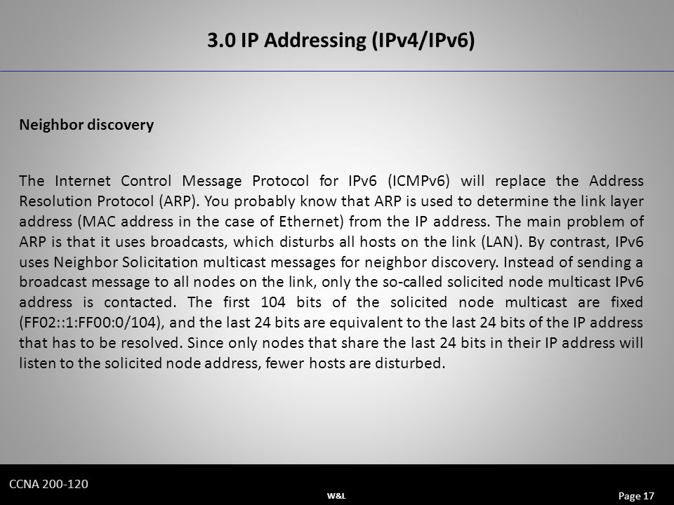 W&L Page 17 CCNA IP Addressing (IPv4/IPv6) Neighbor discovery The Internet Control Message Protocol for IPv6 (ICMPv6) will replace the Address Resolution Protocol (ARP).