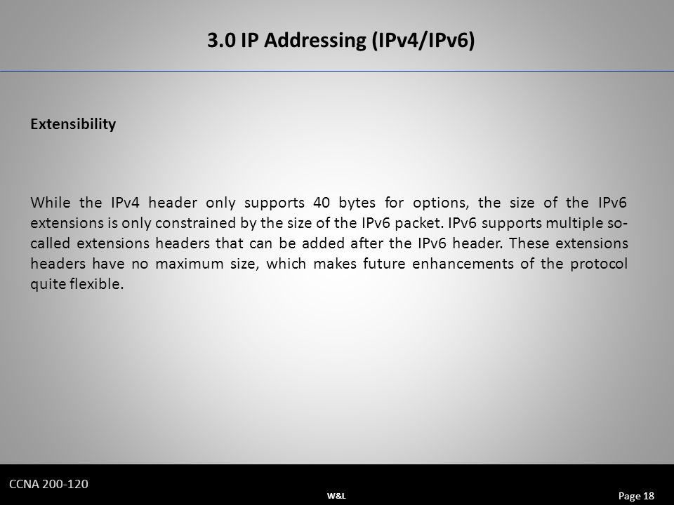 W&L Page 18 CCNA IP Addressing (IPv4/IPv6) Extensibility While the IPv4 header only supports 40 bytes for options, the size of the IPv6 extensions is only constrained by the size of the IPv6 packet.